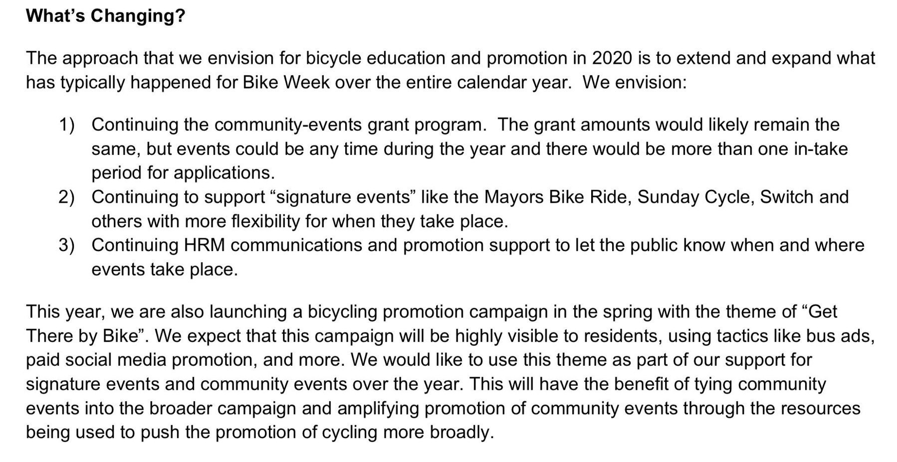 "What's Changing? The approach that we envision for bicycle education and promotion in 2020 is to extend and expand what has typically happened for Bike Week over the entire calendar year. We envision: 1) Continuing the community-events grant program. The grant amounts would likely remain the same, but events could be any time during the year and there would be more than one in-take period for applications. 2) Continuing to support ""signature events"" like the Mayors Bike Ride, Sunday Cycle, Switch and others with more flexibility for when they take place. 3) Continuing HRM communications and promotion support to let the public know when and where events take place. This year, we are also launching a bicycling promotion campaign in the spring with the theme of ""Get There by Bike"". We expect that this campaign will be highly visible to residents, using tactics like bus ads, paid social media promotion, and more. We would like to use this theme as part of our support for signature events and community events over the year. This will have the benefit of tying community events into the broader campaign and amplifying promotion of community events through the resources being used to push the promotion of cycling more broadly."