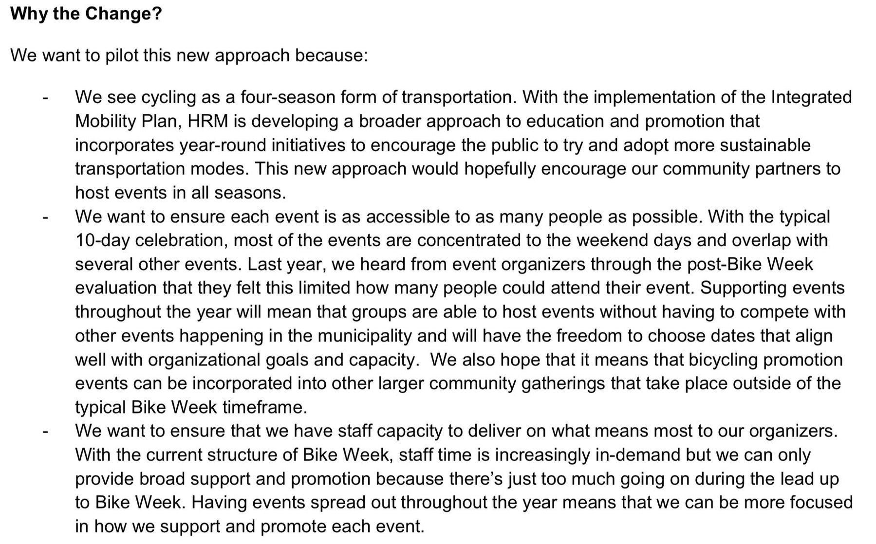 Why the Change? We want to pilot this new approach because:  We see cycling as a four-season form of transportation. With the implementation of the Integrated Mobility Plan, HRM is developing a broader approach to education and promotion that incorporates year-round initiatives to encourage the public to try and adopt more sustainable transportation modes. This new approach would hopefully encourage our community partners to host events in all seasons. - We want to ensure each event is as accessible to as many people as possible. With the typical 10-day celebration, most of the events are concentrated to the weekend days and overlap with several other events. Last year, we heard from event organizers through the post-Bike Week evaluation that they felt this limited how many people could attend their event. Supporting events throughout the year will mean that groups are able to host events without having to compete with other events happening in the municipality and will have the freedom to choose dates that align well with organizational goals and capacity. We also hope that it means that bicycling promotion events can be incorporated into other larger community gatherings that take place outside of the typical Bike Week timeframe. - We want to ensure that we have staff capacity to deliver on what means most to our organizers. With the current structure of Bike Week, staff time is increasingly in-demand but we can only provide broad support and promotion because there's just too much going on during the lead up to Bike Week. Having events spread out throughout the year means that we can be more focused in how we support and promote each event